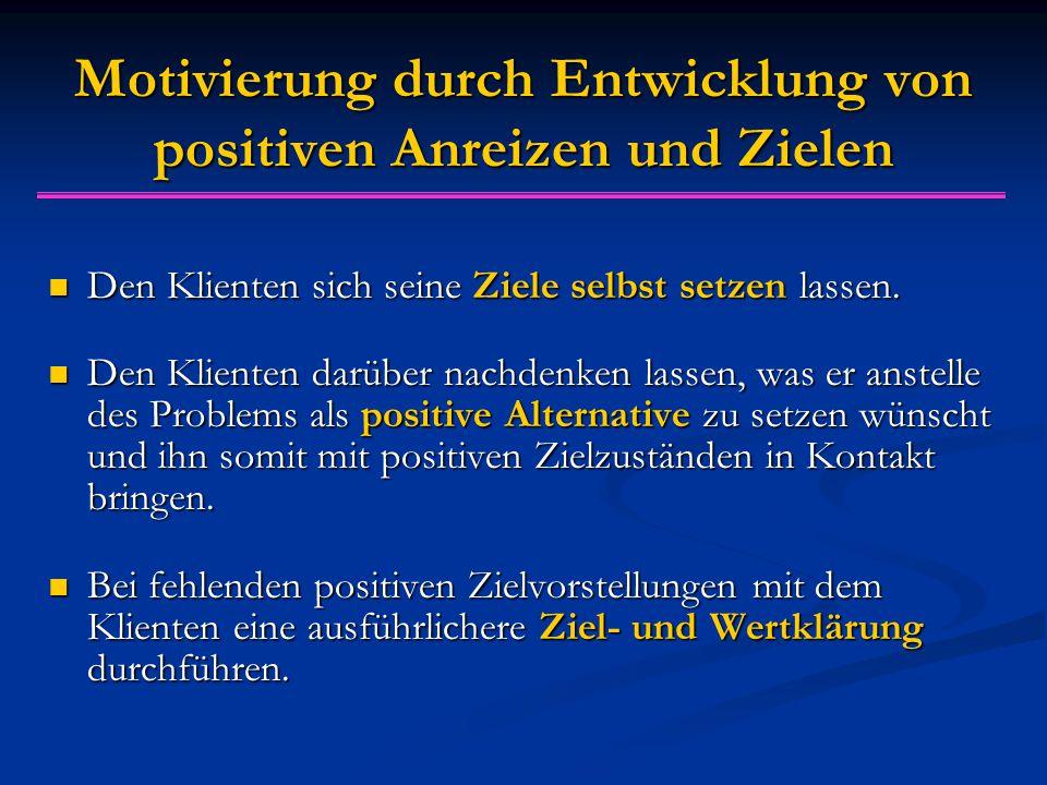 Motivierung durch Entwicklung von positiven Anreizen und Zielen Den Klienten sich seine Ziele selbst setzen lassen. Den Klienten sich seine Ziele selb