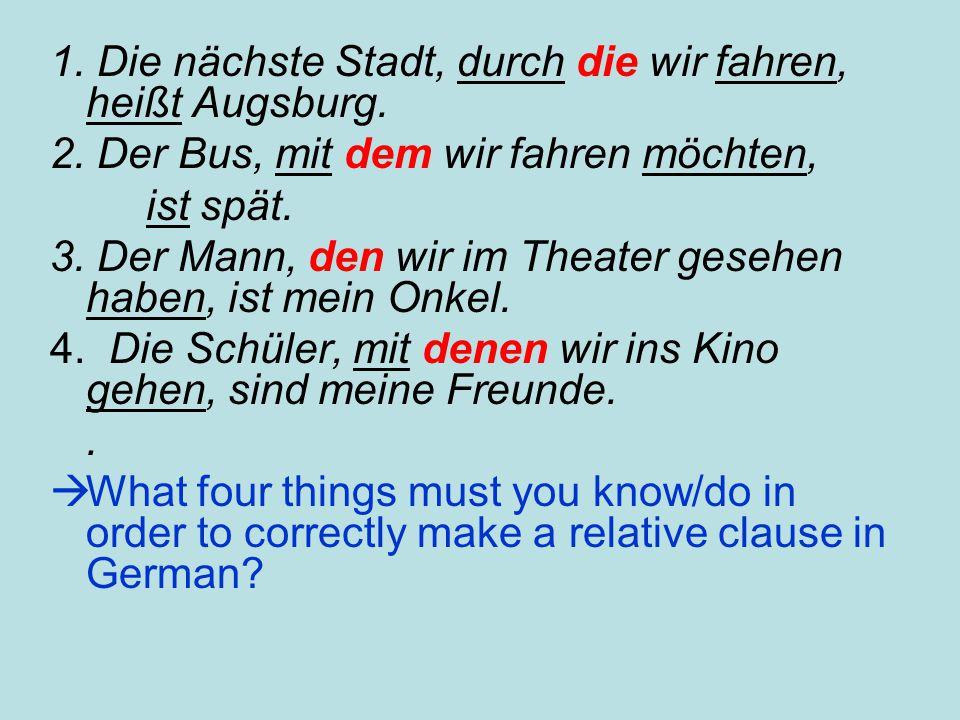 1. Die nächste Stadt, durch die wir fahren, heißt Augsburg. 2. Der Bus, mit dem wir fahren möchten, ist spät. 3. Der Mann, den wir im Theater gesehen