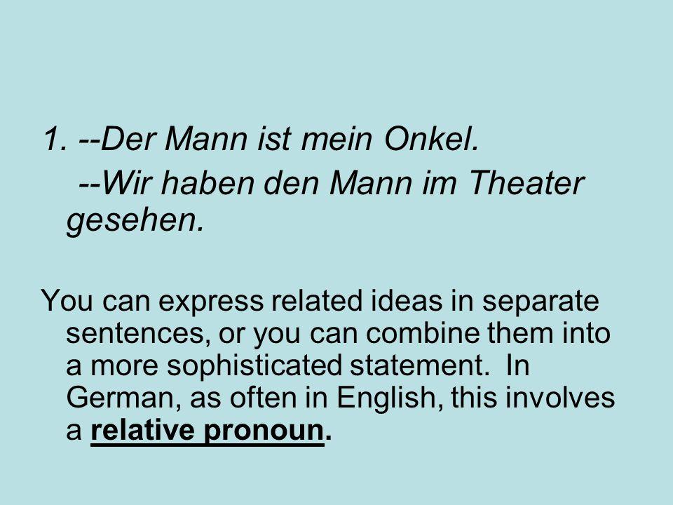 1. --Der Mann ist mein Onkel. --Wir haben den Mann im Theater gesehen. You can express related ideas in separate sentences, or you can combine them in