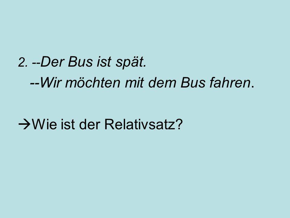 2. -- Der Bus ist spät. --Wir möchten mit dem Bus fahren.  Wie ist der Relativsatz?