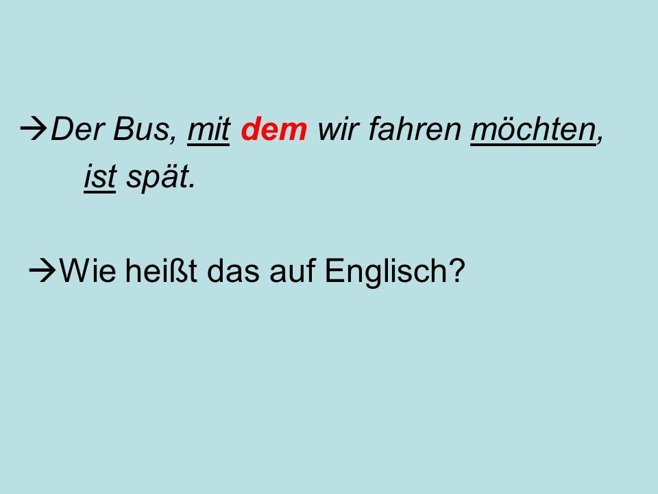  Der Bus, mit dem wir fahren möchten, ist spät.  Wie heißt das auf Englisch?