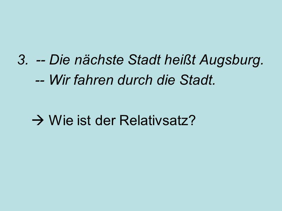 3.-- Die nächste Stadt heißt Augsburg. -- Wir fahren durch die Stadt.  Wie ist der Relativsatz?