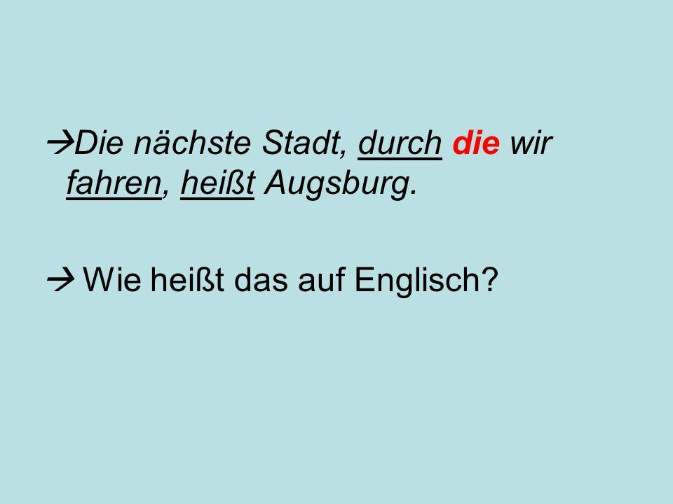  Die nächste Stadt, durch die wir fahren, heißt Augsburg.  Wie heißt das auf Englisch?