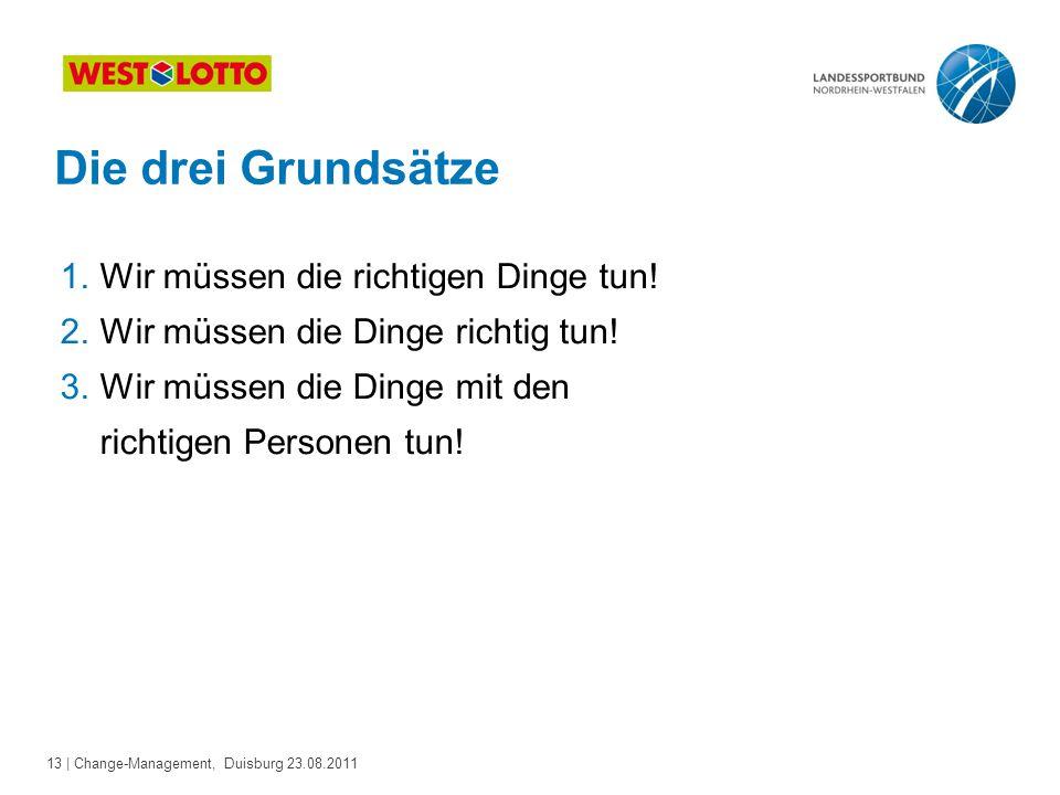 13 | Change-Management, Duisburg 23.08.2011 Die drei Grundsätze : 1.Wir müssen die richtigen Dinge tun! 2.Wir müssen die Dinge richtig tun! 3.Wir müss