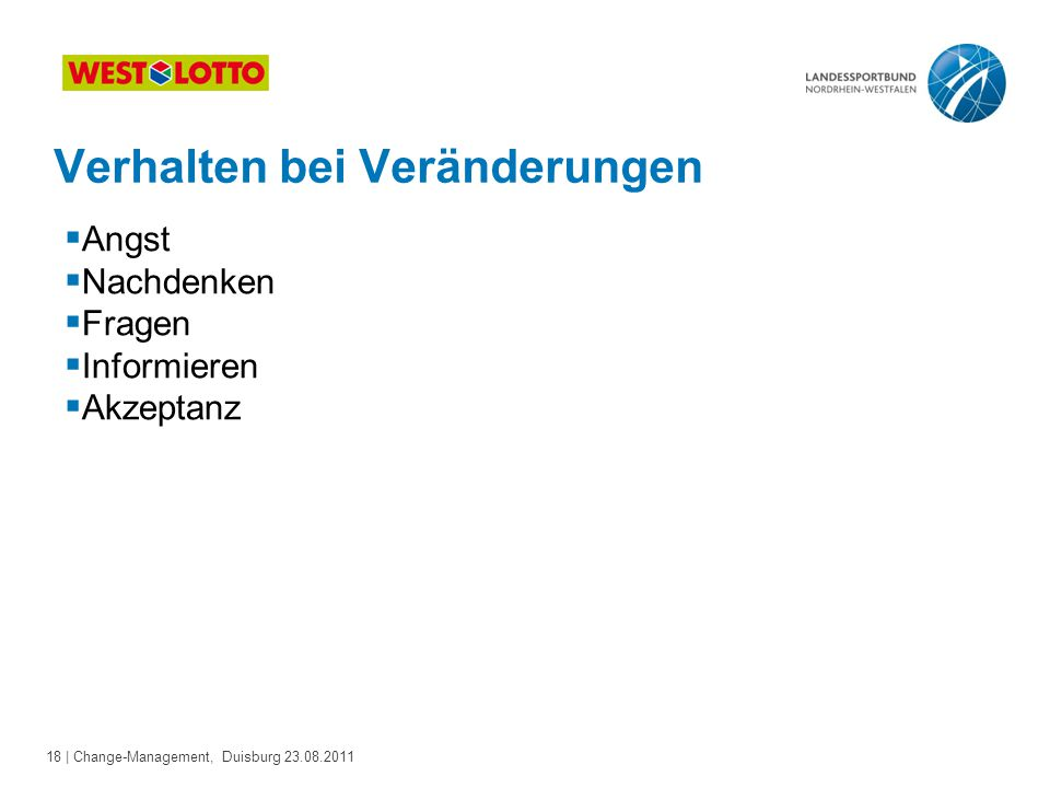 18 | Change-Management, Duisburg 23.08.2011 Verhalten bei Veränderungen  Angst  Nachdenken  Fragen  Informieren  Akzeptanz