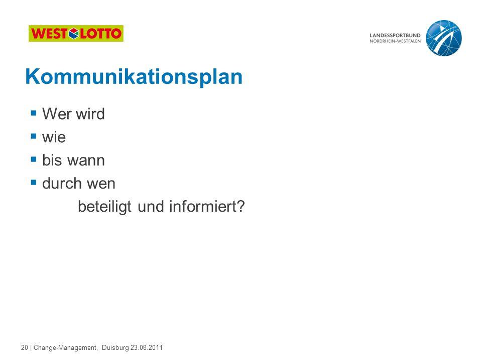 20 | Change-Management, Duisburg 23.08.2011 Kommunikationsplan  Wer wird  wie  bis wann  durch wen beteiligt und informiert?