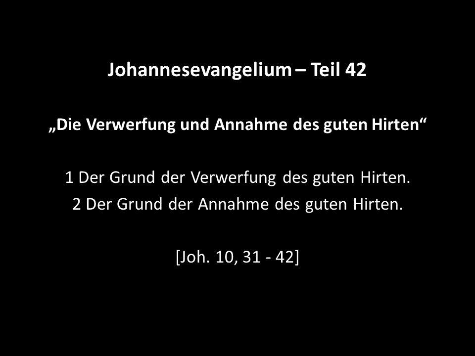 """Johannesevangelium – Teil 42 """"Die Verwerfung und Annahme des guten Hirten"""" 1 Der Grund der Verwerfung des guten Hirten. 2 Der Grund der Annahme des gu"""