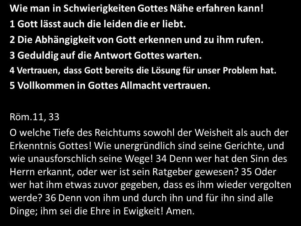 Wie man in Schwierigkeiten Gottes Nähe erfahren kann! 1 Gott lässt auch die leiden die er liebt. 2 Die Abhängigkeit von Gott erkennen und zu ihm rufen