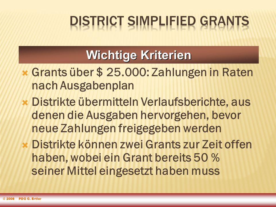  Grants über $ 25.000: Zahlungen in Raten nach Ausgabenplan  Distrikte übermitteln Verlaufsberichte, aus denen die Ausgaben hervorgehen, bevor neue Zahlungen freigegeben werden  Distrikte können zwei Grants zur Zeit offen haben, wobei ein Grant bereits 50 % seiner Mittel eingesetzt haben muss Wichtige Kriterien © 2008 PDG G.