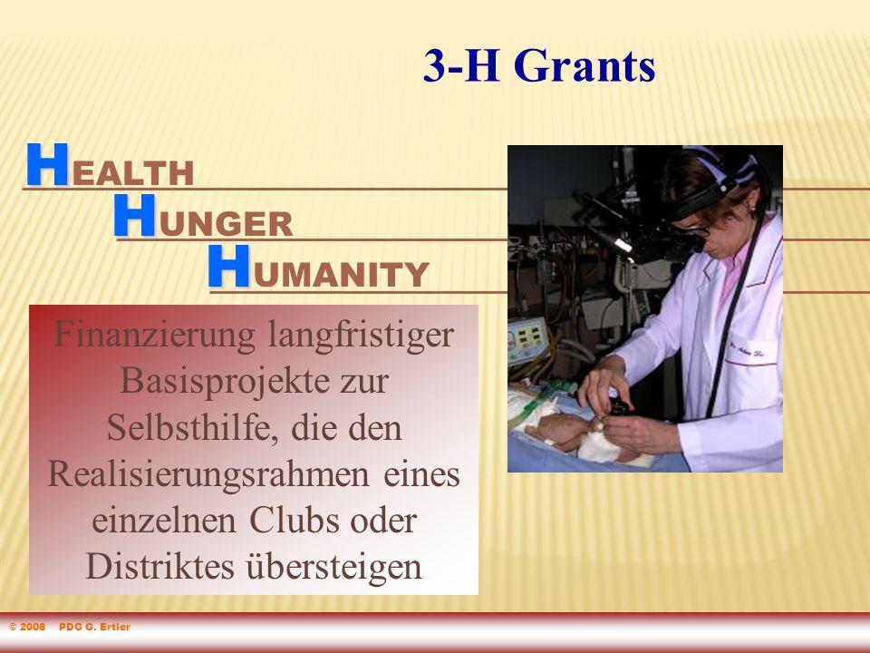 Finanzierung langfristiger Basisprojekte zur Selbsthilfe, die den Realisierungsrahmen eines einzelnen Clubs oder Distriktes übersteigen H H EALTH H H UMANITY H H UNGER 3-H Grants © 2008 PDG G.