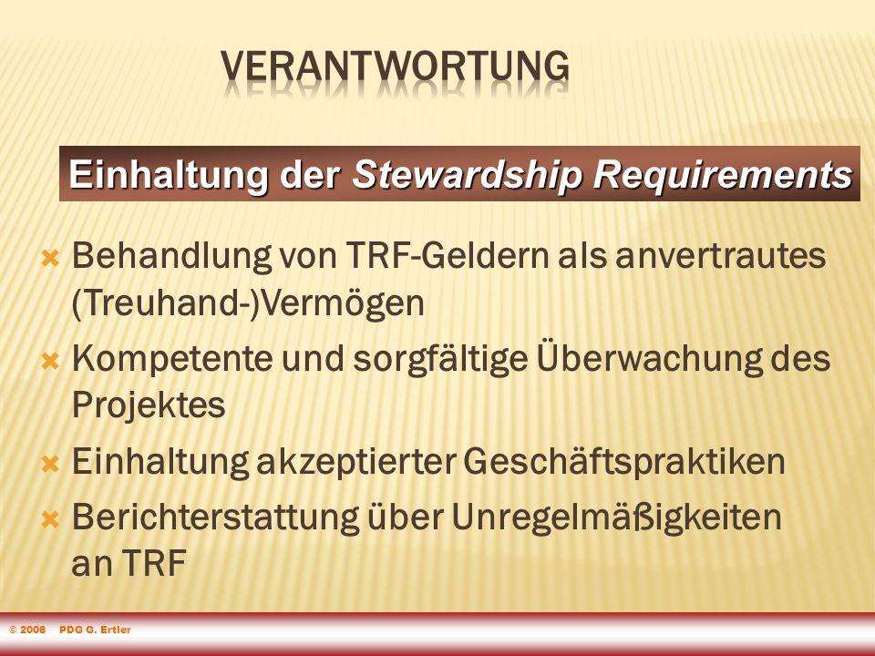  Behandlung von TRF-Geldern als anvertrautes (Treuhand-)Vermögen  Kompetente und sorgfältige Überwachung des Projektes  Einhaltung akzeptierter Geschäftspraktiken  Berichterstattung über Unregelmäßigkeiten an TRF Einhaltung der Stewardship Requirements © 2008 PDG G.