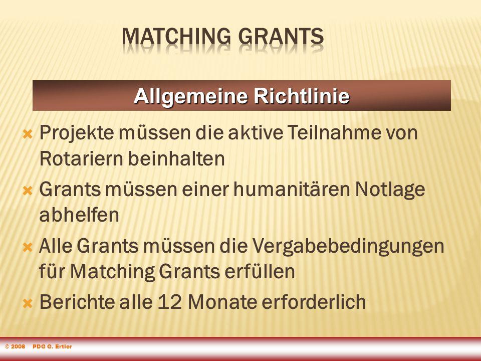  Projekte müssen die aktive Teilnahme von Rotariern beinhalten  Grants müssen einer humanitären Notlage abhelfen  Alle Grants müssen die Vergabebedingungen für Matching Grants erfüllen  Berichte alle 12 Monate erforderlich Allgemeine Richtlinie © 2008 PDG G.