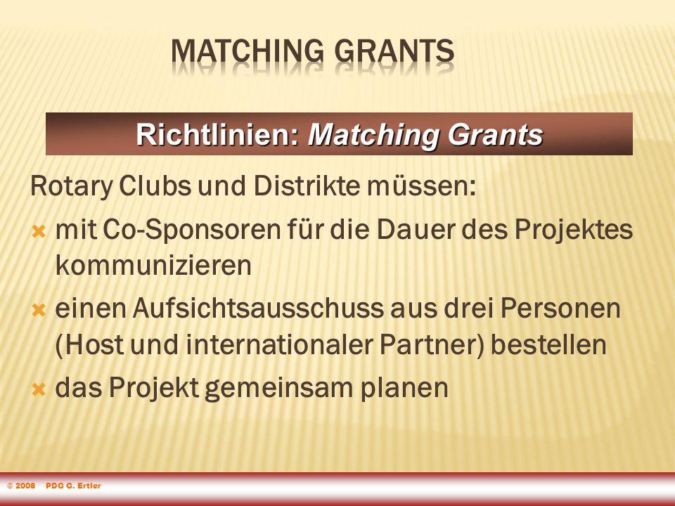 Rotary Clubs und Distrikte müssen:  mit Co-Sponsoren für die Dauer des Projektes kommunizieren  einen Aufsichtsausschuss aus drei Personen (Host und internationaler Partner) bestellen  das Projekt gemeinsam planen Richtlinien: Matching Grants © 2008 PDG G.