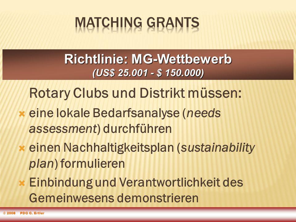 Rotary Clubs und Distrikt müssen:  eine lokale Bedarfsanalyse (needs assessment) durchführen  einen Nachhaltigkeitsplan (sustainability plan) formulieren  Einbindung und Verantwortlichkeit des Gemeinwesens demonstrieren Richtlinie: MG-Wettbewerb (US$ 25.001 - $ 150.000) © 2008 PDG G.