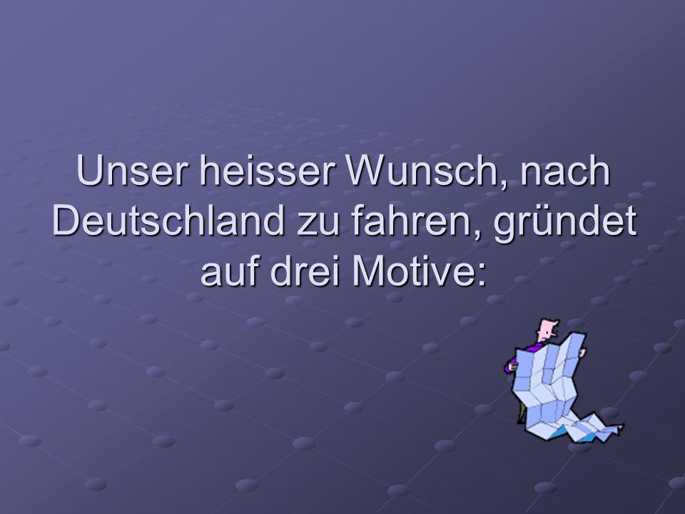 Unser heisser Wunsch, nach Deutschland zu fahren, gründet auf drei Motive:
