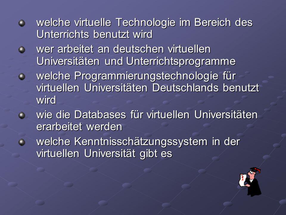 welche virtuelle Technologie im Bereich des Unterrichts benutzt wird wer arbeitet an deutschen virtuellen Universitäten und Unterrichtsprogramme welche Programmierungstechnologie für virtuellen Universitäten Deutschlands benutzt wird wie die Databases für virtuellen Universitäten erarbeitet werden welche Kenntnisschätzungssystem in der virtuellen Universität gibt es