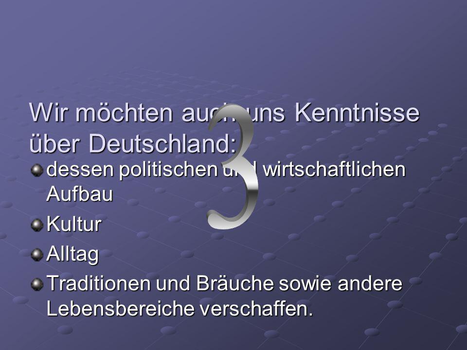 Wir möchten auch uns Kenntnisse über Deutschland: dessen politischen und wirtschaftlichen Aufbau Kultur Alltag Traditionen und Bräuche sowie andere Lebensbereiche verschaffen.