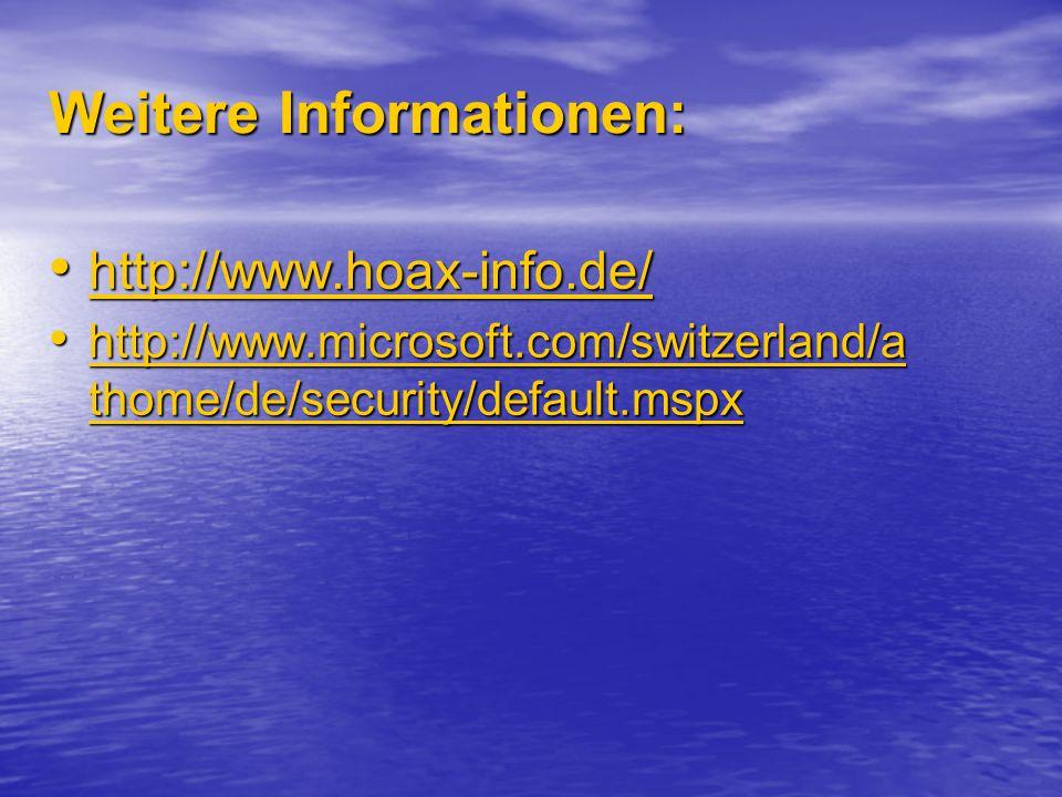 Weitere Informationen: http://www.hoax-info.de/ http://www.hoax-info.de/ http://www.hoax-info.de/ http://www.microsoft.com/switzerland/a thome/de/security/default.mspx http://www.microsoft.com/switzerland/a thome/de/security/default.mspx http://www.microsoft.com/switzerland/a thome/de/security/default.mspx http://www.microsoft.com/switzerland/a thome/de/security/default.mspx