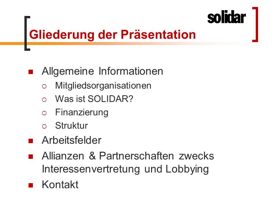 Gliederung der Präsentation Allgemeine Informationen  Mitgliedsorganisationen  Was ist SOLIDAR?  Finanzierung  Struktur Arbeitsfelder Allianzen &