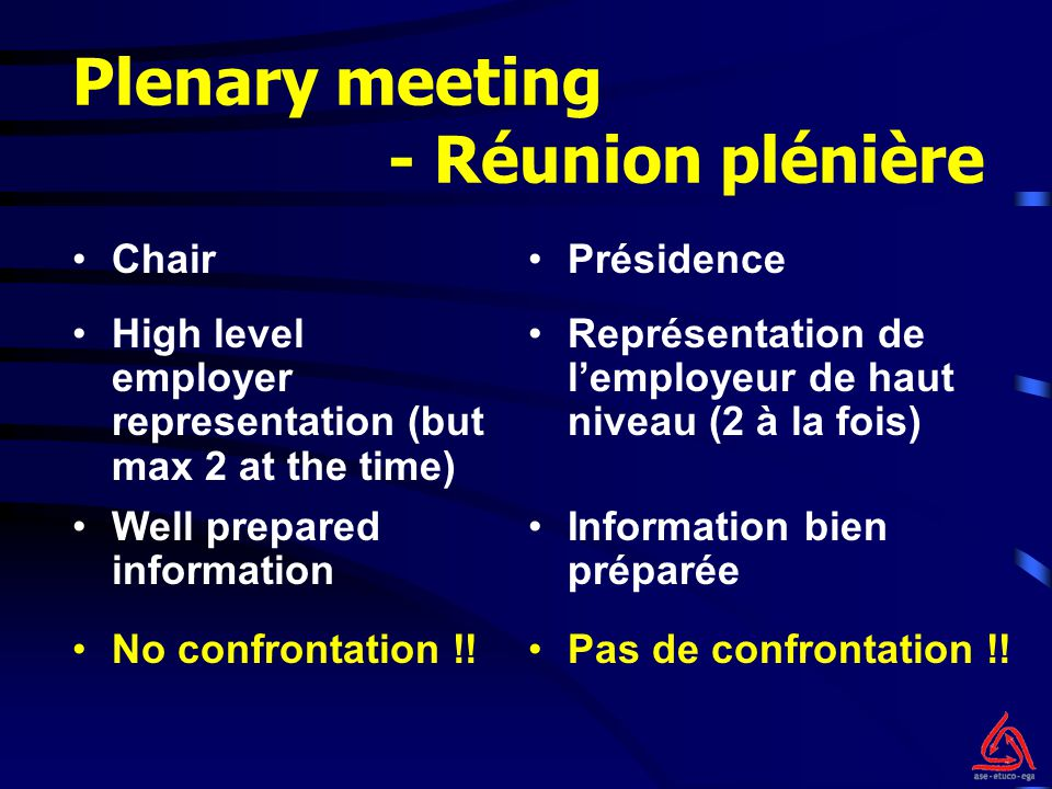 Plenary meeting - Réunion plénière ChairPrésidence High level employer representation (but max 2 at the time) Représentation de l'employeur de haut niveau (2 à la fois) No confrontation !!Pas de confrontation !.