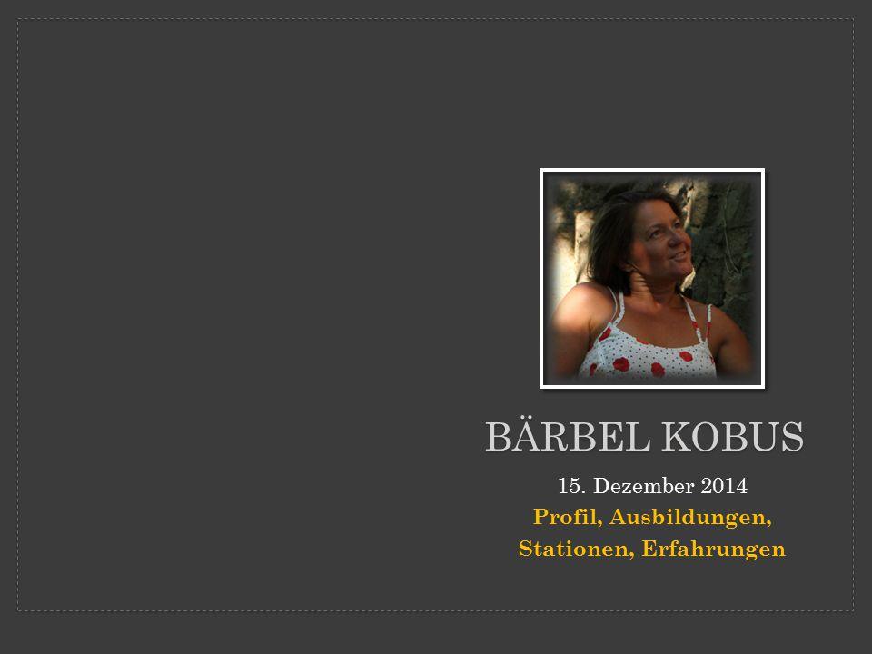 BÄRBEL KOBUS 15. Dezember 2014 Profil, Ausbildungen, Stationen, Erfahrungen