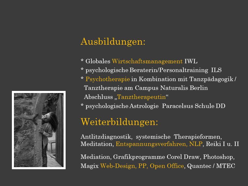 Ausbildungen: * Globales Wirtschaftsmanagement IWL * psychologische Beraterin/Personaltraining ILS * Psychotherapie in Kombination mit Tanzpädagogik /