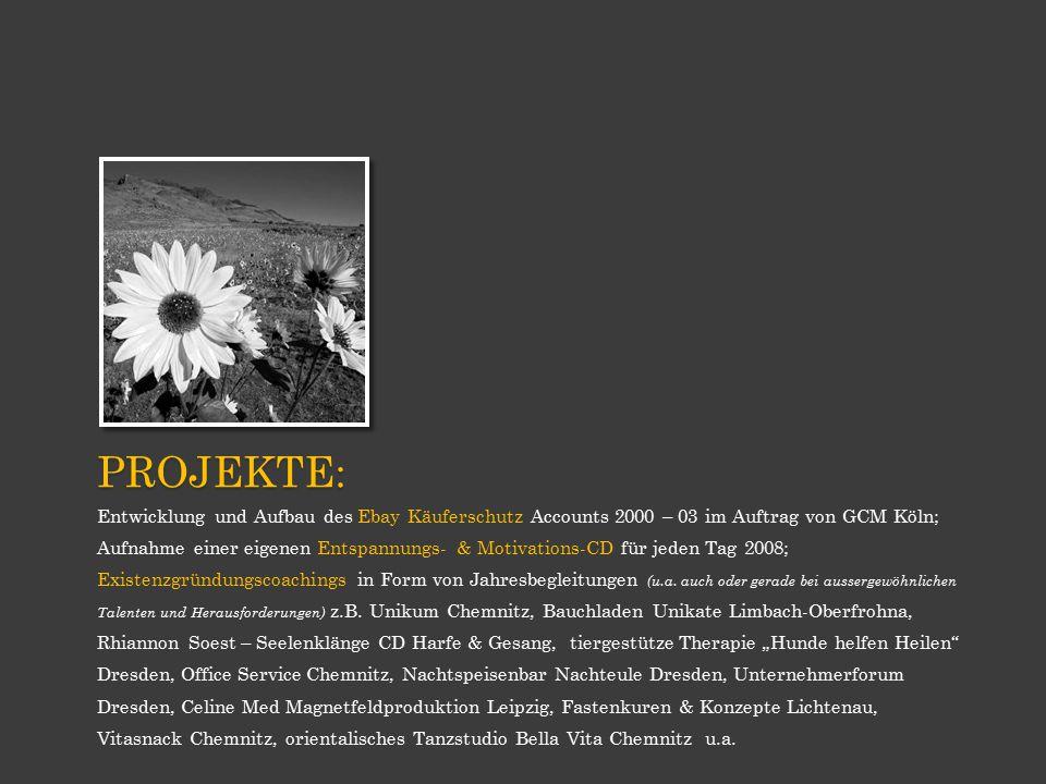 PROJEKTE: Entwicklung und Aufbau des Ebay Käuferschutz Accounts 2000 – 03 im Auftrag von GCM Köln; Aufnahme einer eigenen Entspannungs- & Motivations-CD für jeden Tag 2008; Existenzgründungscoachings in Form von Jahresbegleitungen (u.a.