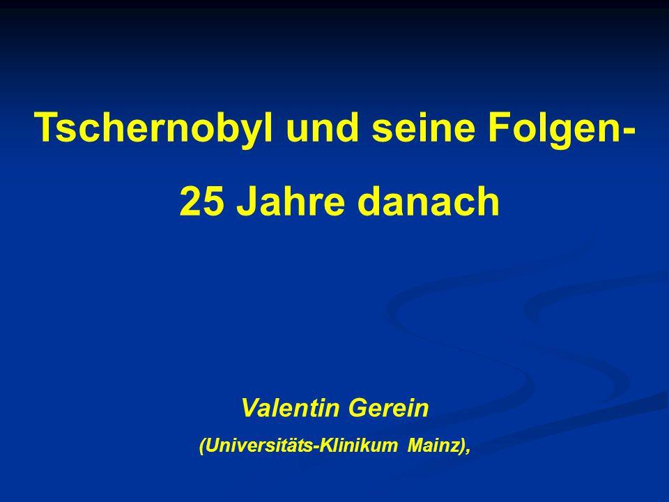 Tschernobyl und seine Folgen- 25 Jahre danach Valentin Gerein (Universitäts-Klinikum Mainz),