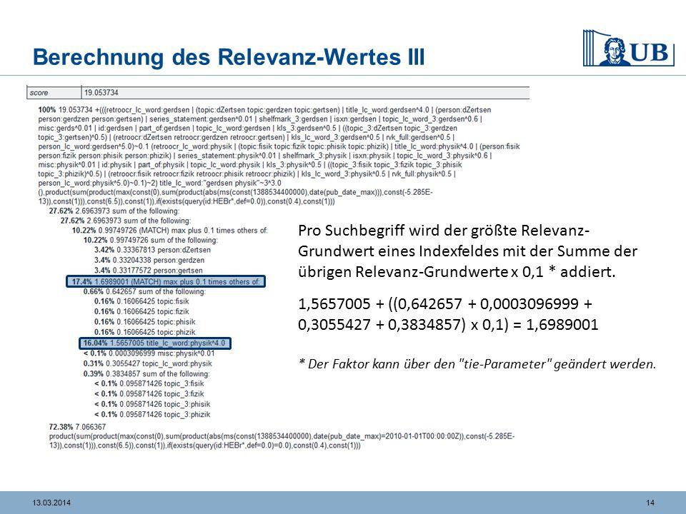 1413.03.2014 Berechnung des Relevanz-Wertes III Pro Suchbegriff wird der größte Relevanz- Grundwert eines Indexfeldes mit der Summe der übrigen Relevanz-Grundwerte x 0,1 * addiert.