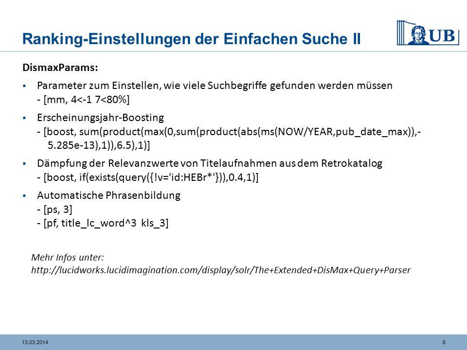 513.03.2014 Ranking-Einstellungen der Einfachen Suche II DismaxParams:  Parameter zum Einstellen, wie viele Suchbegriffe gefunden werden müssen - [mm, 4<-1 7<80%]  Erscheinungsjahr-Boosting - [boost, sum(product(max(0,sum(product(abs(ms(NOW/YEAR,pub_date_max)),- 5.285e-13),1)),6.5),1)]  Dämpfung der Relevanzwerte von Titelaufnahmen aus dem Retrokatalog - [boost, if(exists(query({!v= id:HEBr* })),0.4,1)]  Automatische Phrasenbildung - [ps, 3] - [pf, title_lc_word^3 kls_3] Mehr Infos unter: http://lucidworks.lucidimagination.com/display/solr/The+Extended+DisMax+Query+Parser