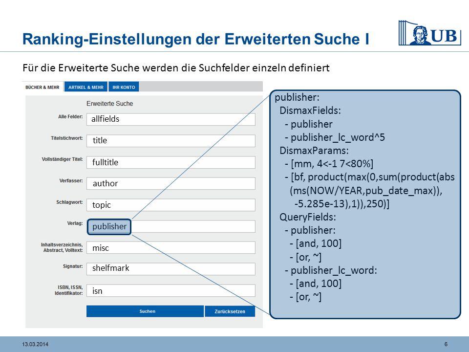 713.03.2014 Ranking-Einstellungen der Erweiterten Suche II title: DismaxFields: - title_lc_word^2 DismaxParams: - [mm, 4<-1 7<80%] - [bf, product(max(0,sum(product (abs(ms(NOW/YEAR,pub_date_max)), -5.285e-13),1)),250)] - [ps, 1] - [pf, title_lc_word] fulltitle: QueryFields: - title_lc_phrase: - [onephrase, 10] Suchbegriffe, die nur sinnvoll als Phrase gesucht werden können, z.B.