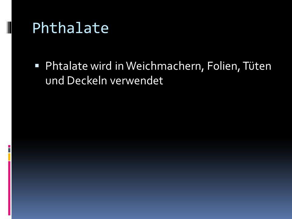 Phthalate  Phtalate wird in Weichmachern, Folien, Tüten und Deckeln verwendet