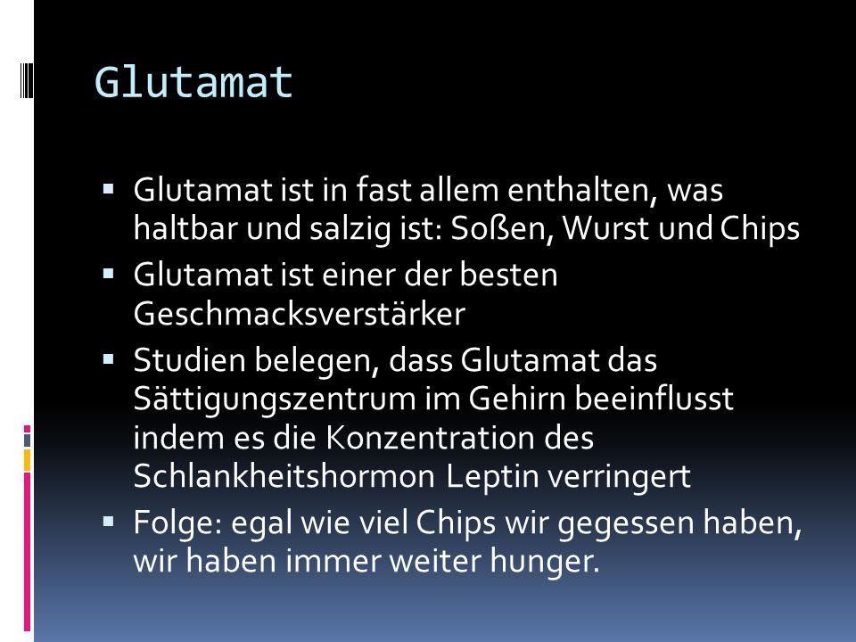 Glutamat  Glutamat ist in fast allem enthalten, was haltbar und salzig ist: Soßen, Wurst und Chips  Glutamat ist einer der besten Geschmacksverstärker  Studien belegen, dass Glutamat das Sättigungszentrum im Gehirn beeinflusst indem es die Konzentration des Schlankheitshormon Leptin verringert  Folge: egal wie viel Chips wir gegessen haben, wir haben immer weiter hunger.