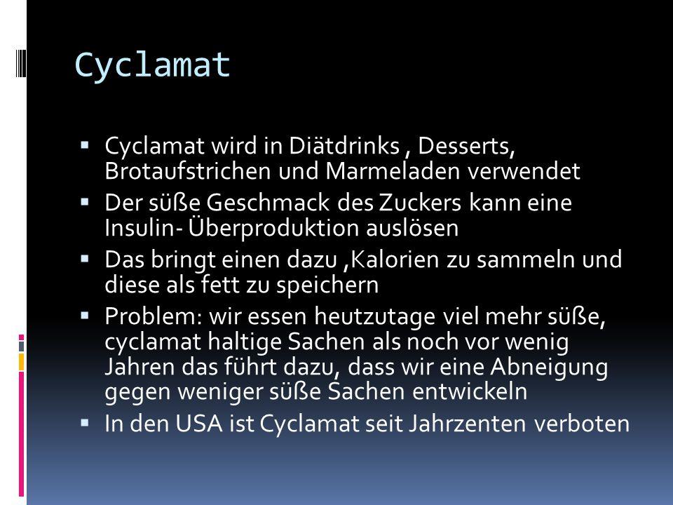 Cyclamat  Cyclamat wird in Diätdrinks, Desserts, Brotaufstrichen und Marmeladen verwendet  Der süße Geschmack des Zuckers kann eine Insulin- Überproduktion auslösen  Das bringt einen dazu,Kalorien zu sammeln und diese als fett zu speichern  Problem: wir essen heutzutage viel mehr süße, cyclamat haltige Sachen als noch vor wenig Jahren das führt dazu, dass wir eine Abneigung gegen weniger süße Sachen entwickeln  In den USA ist Cyclamat seit Jahrzenten verboten