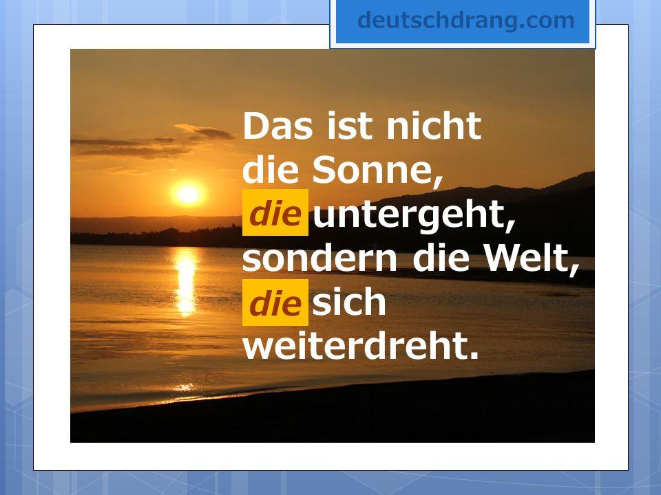 Das ist nicht die Sonne, die untergeht, sondern die Welt, die sich weiterdreht. die deutschdrang.com