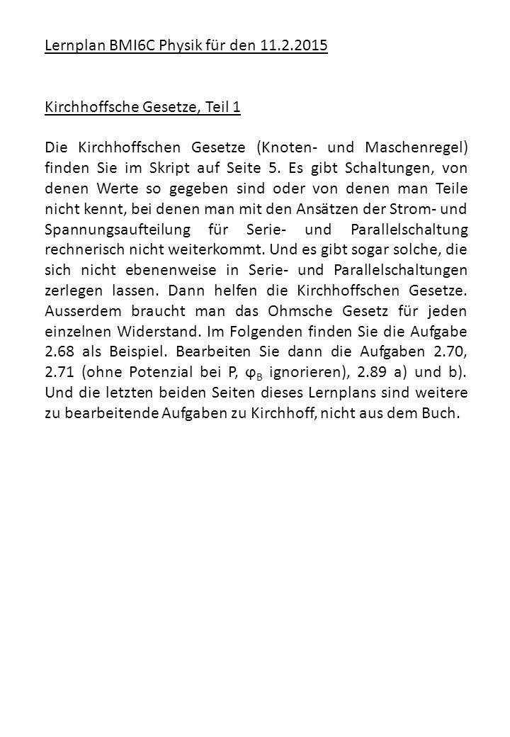 Lernplan BMI6C Physik für den 11.2.2015 Kirchhoffsche Gesetze, Teil 1 Die Kirchhoffschen Gesetze (Knoten- und Maschenregel) finden Sie im Skript auf S