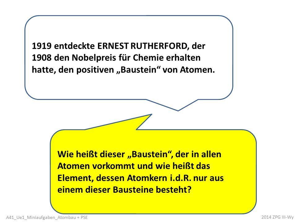 """1919 entdeckte ERNEST RUTHERFORD, der 1908 den Nobelpreis für Chemie erhalten hatte, den positiven """"Baustein"""" von Atomen. Wie heißt dieser """"Baustein"""","""