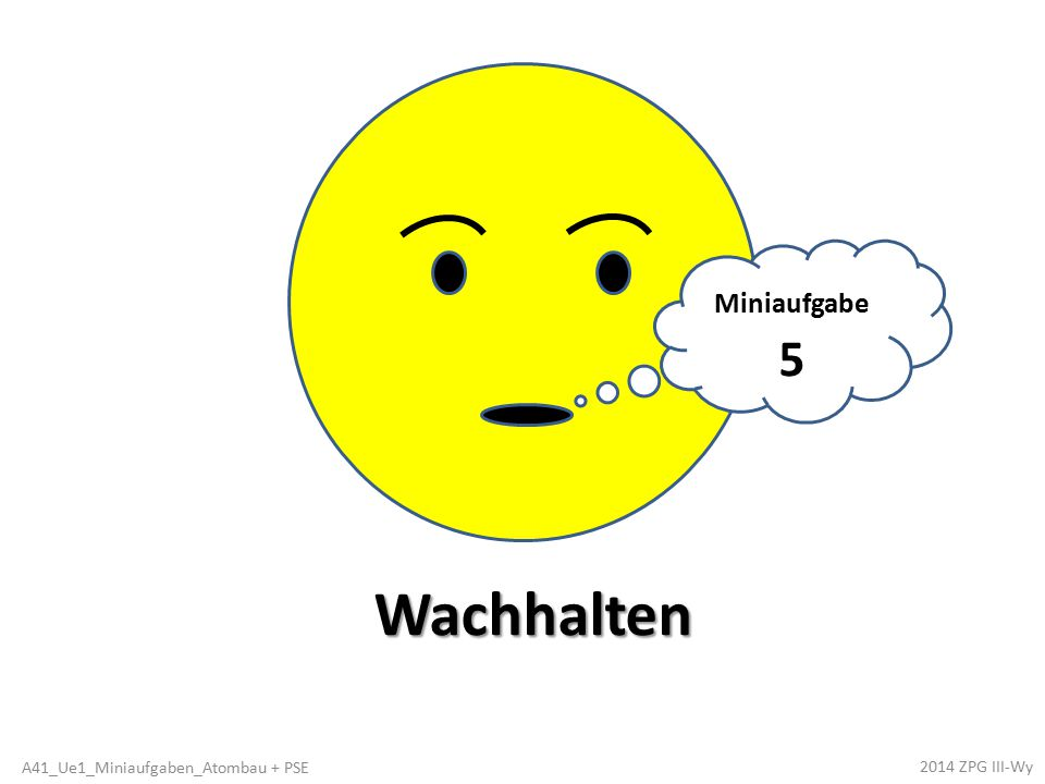 Miniaufgabe 5 Wachhalten 2014 ZPG III-Wy A41_Ue1_Miniaufgaben_Atombau + PSE