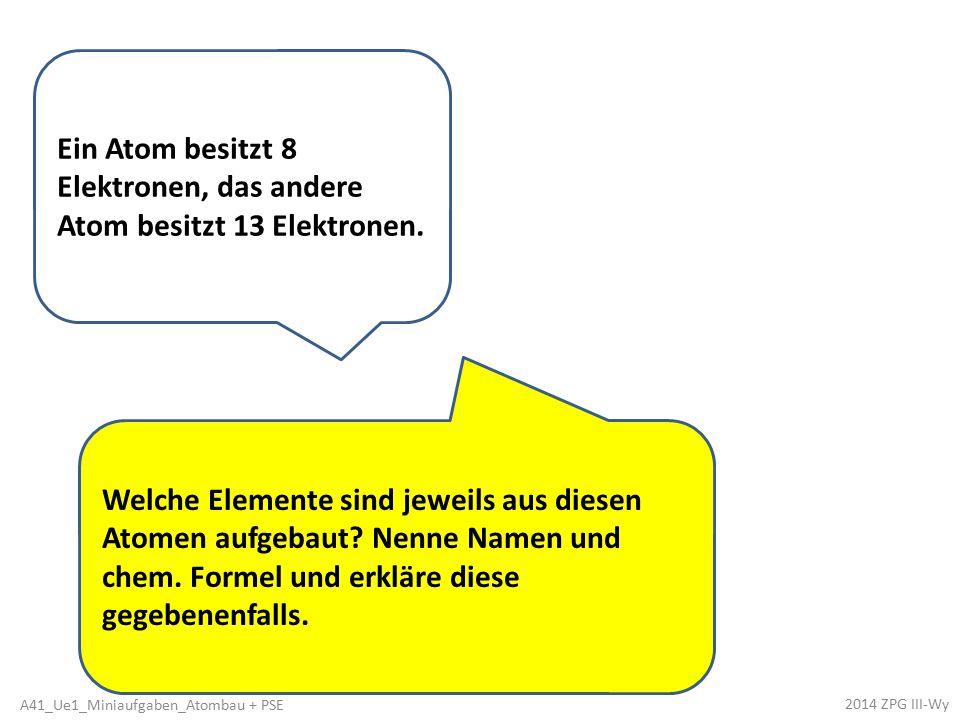 Ein Atom besitzt 8 Elektronen, das andere Atom besitzt 13 Elektronen. Welche Elemente sind jeweils aus diesen Atomen aufgebaut? Nenne Namen und chem.