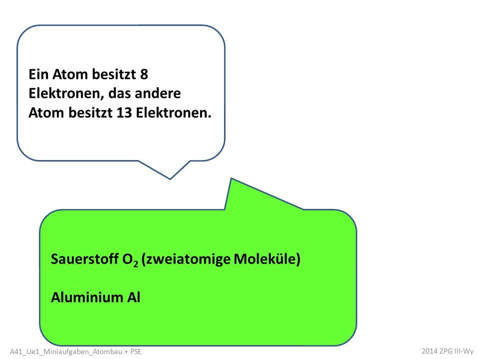 Ein Atom besitzt 8 Elektronen, das andere Atom besitzt 13 Elektronen. Sauerstoff O 2 (zweiatomige Moleküle) Aluminium Al 2014 ZPG III-Wy A41_Ue1_Minia