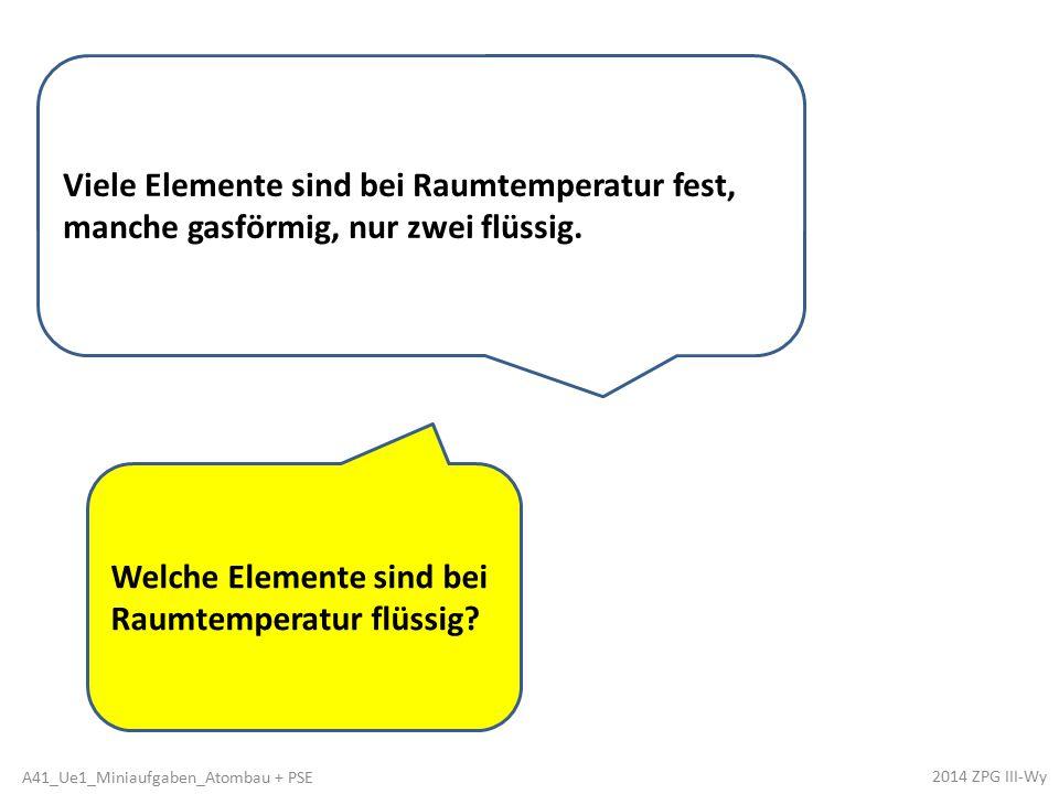Viele Elemente sind bei Raumtemperatur fest, manche gasförmig, nur zwei flüssig. Welche Elemente sind bei Raumtemperatur flüssig? 2014 ZPG III-Wy A41_