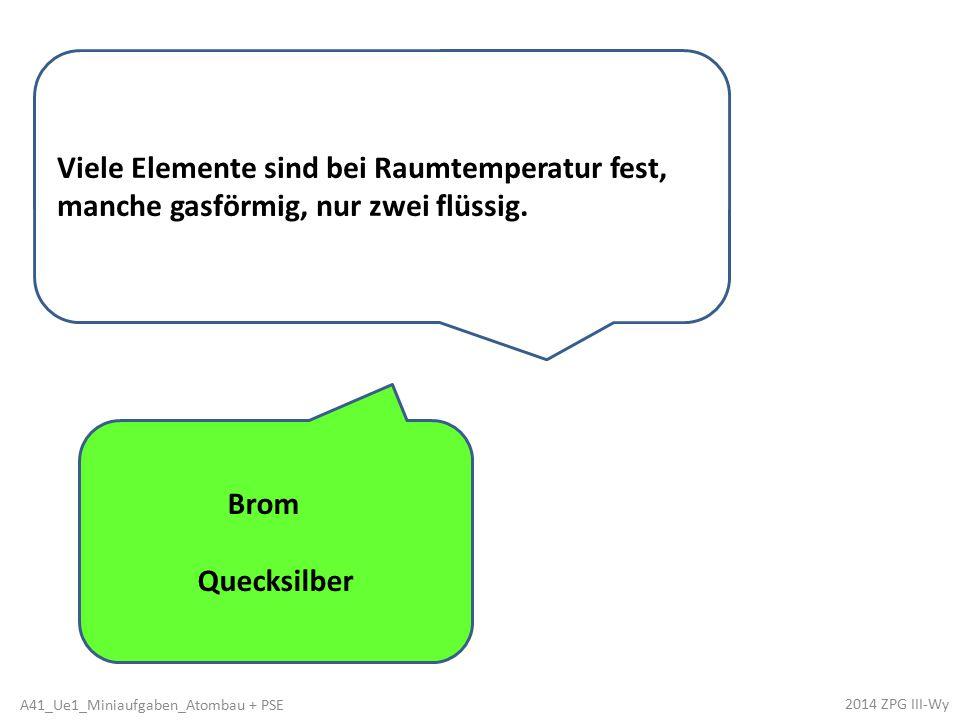 Brom Quecksilber Viele Elemente sind bei Raumtemperatur fest, manche gasförmig, nur zwei flüssig. 2014 ZPG III-Wy A41_Ue1_Miniaufgaben_Atombau + PSE