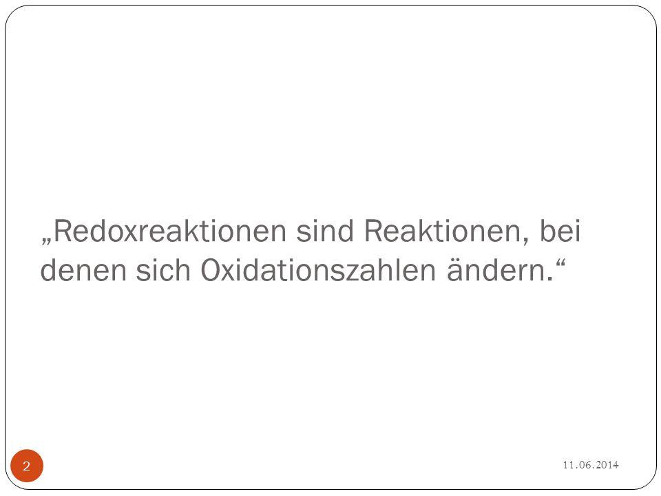 """""""Redoxreaktionen sind Reaktionen, bei denen sich Oxidationszahlen ändern. 11.06.2014 2"""