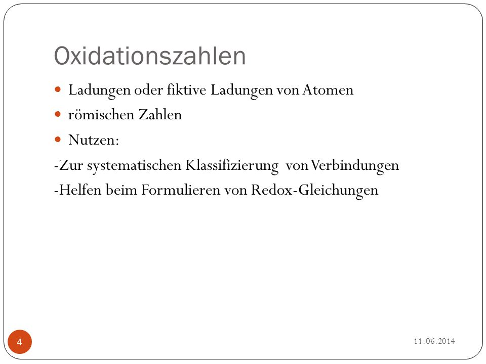 Oxidationszahlen Ladungen oder fiktive Ladungen von Atomen römischen Zahlen Nutzen: -Zur systematischen Klassifizierung von Verbindungen -Helfen beim Formulieren von Redox-Gleichungen 11.06.2014 4