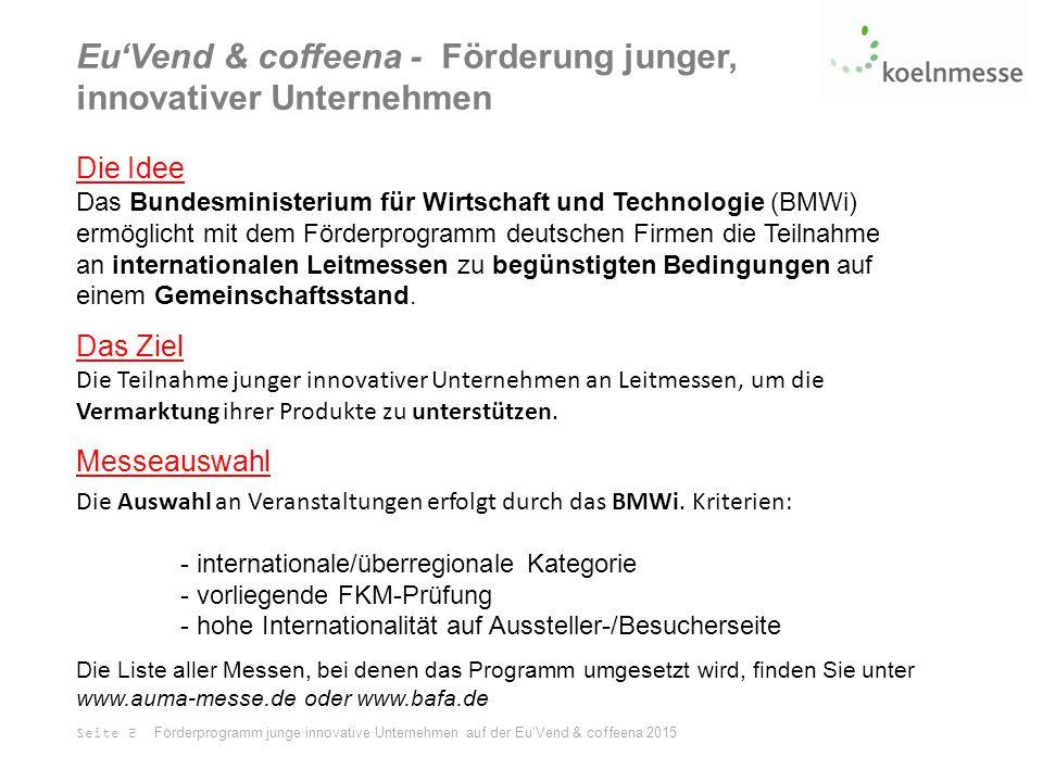 Eu'Vend & coffeena - Förderung junger, innovativer Unternehmen Die Idee Das Bundesministerium für Wirtschaft und Technologie (BMWi) ermöglicht mit dem Förderprogramm deutschen Firmen die Teilnahme an internationalen Leitmessen zu begünstigten Bedingungen auf einem Gemeinschaftsstand.