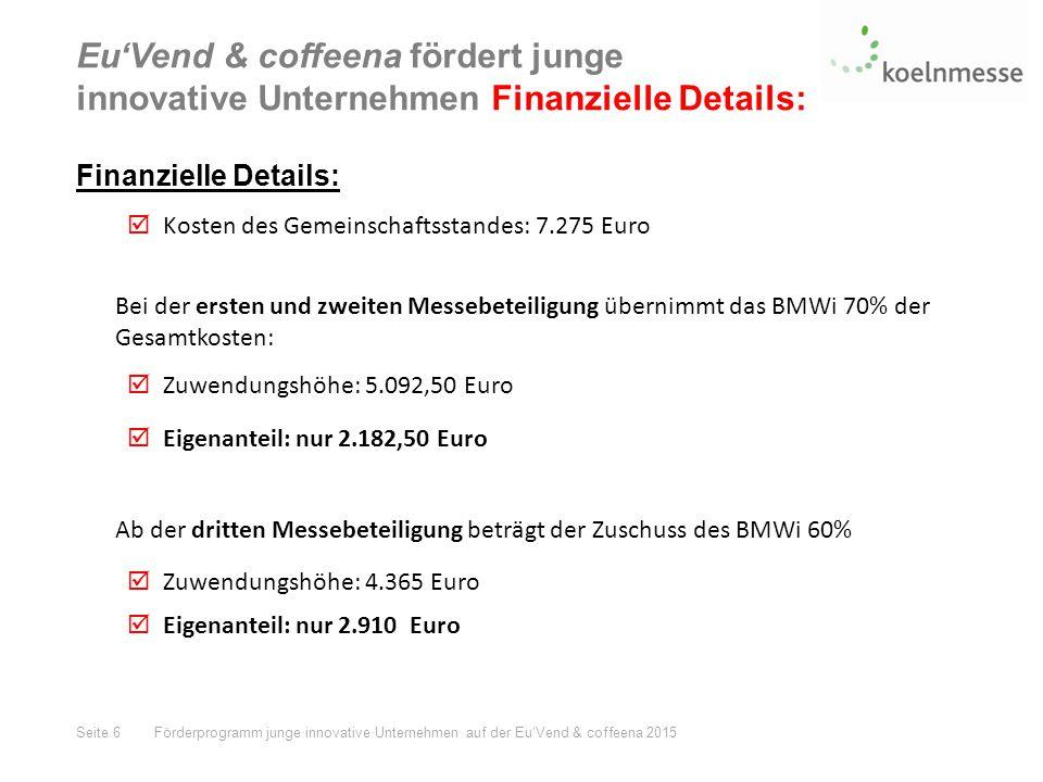 Eu'Vend & coffeena fördert junge innovative Unternehmen Finanzielle Details: Finanzielle Details:  Kosten des Gemeinschaftsstandes: 7.275 Euro Bei der ersten und zweiten Messebeteiligung übernimmt das BMWi 70% der Gesamtkosten:  Zuwendungshöhe: 5.092,50 Euro  Eigenanteil: nur 2.182,50 Euro Ab der dritten Messebeteiligung beträgt der Zuschuss des BMWi 60%  Zuwendungshöhe: 4.365 Euro  Eigenanteil: nur 2.910 Euro Seite 6Förderprogramm junge innovative Unternehmen auf der Eu'Vend & coffeena 2015