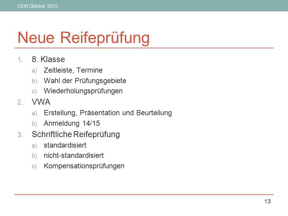 DDB Oktober 2015 13 Neue Reifeprüfung 1. 8. Klasse a) Zeitleiste, Termine b) Wahl der Prüfungsgebiete c) Wiederholungsprüfungen 2. VWA a) Erstellung,