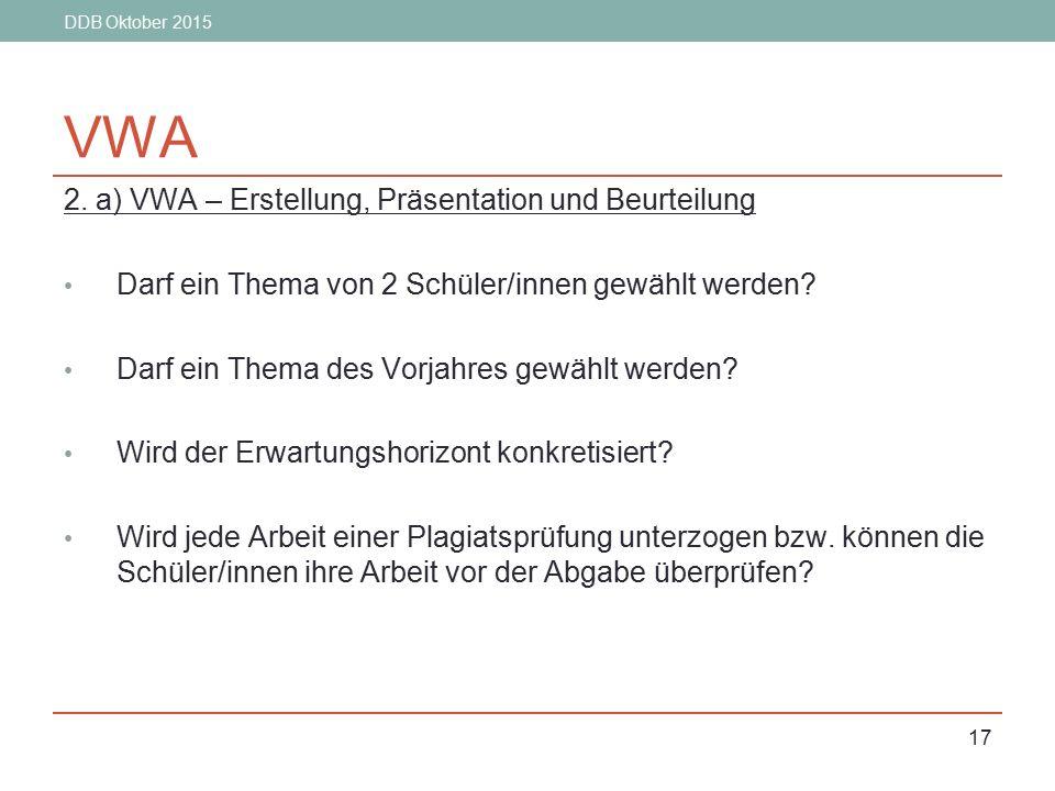 DDB Oktober 2015 17 VWA 2. a) VWA – Erstellung, Präsentation und Beurteilung Darf ein Thema von 2 Schüler/innen gewählt werden? Darf ein Thema des Vor