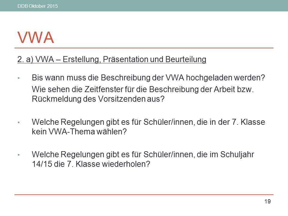 DDB Oktober 2015 19 VWA 2. a) VWA – Erstellung, Präsentation und Beurteilung Bis wann muss die Beschreibung der VWA hochgeladen werden? Wie sehen die