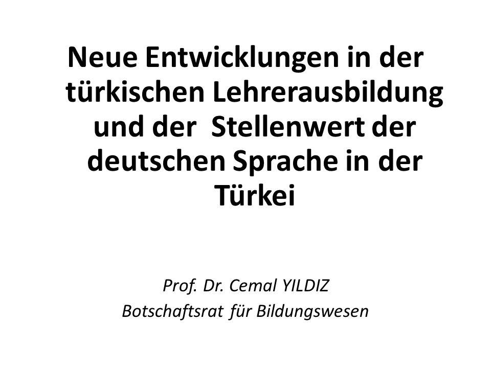 Neue Entwicklungen in der türkischen Lehrerausbildung und der Stellenwert der deutschen Sprache in der Türkei Prof. Dr. Cemal YILDIZ Botschaftsrat für
